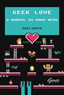 GEEK LOVE - O MANUAL DO AMOR NERD